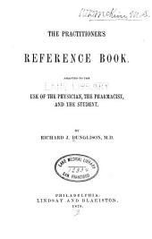 The Practitioner's Reference Book: Adapted to the Use of the Physician, the Pharmacist, and the Student