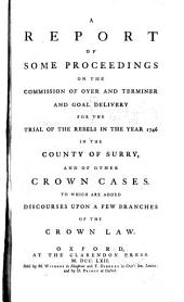 A Report of Some Proceedings on the Commission of Oyer and Terminer and Goal Delivery for the Trial of the Rebels in the Year 1746 in the County of Surry