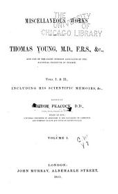 Miscellaneous Works of the Late Thomas Young, M.D., F.R.S., &c: And One of the Eight Foreign Associates of the National Institute of France. Vols. I. & II., Including His Scientific Memoirs, &c, Volume 1