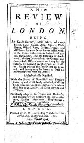 A New Review of London. Being an exact survey ... of every street, lane,court ... and all places ... within the Cities ... or suburbs of London, Westminster, and the Borough of Southwark ... With the rates of domestick and foreign letters, etc