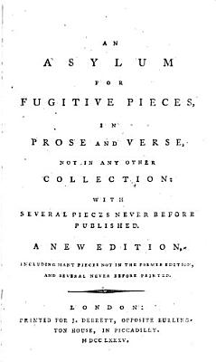 An Asylum for Fugitive Pieces  in Prose and Verse  Not in Any Other Collection  with Several Pieces Never Before Published  A New Ed   Including Pieces Not in the Former Edition  and Several Never Before Printed