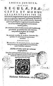Logica juridica, hoc est, Regulæ, præcepta et modus argumentandi per inductiones & interpretationes legum, ... Collecta à Martino Schickhardo, ... Adiectus est index rerum & verborum locupletiismus. Itemque duo commentarioli, quorum unus est de principiis juris: alter ad fragmenta LL. 12. tabb. quæ a Cicerone & T. Livio omnis juris communis appellantur fons & origo