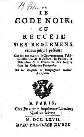 Le Code Noir, ou recueil des réglemens rendus jusqu'à présent, concernant le gouvernement, l'administration de la justice, la police, la discipline et le commerce des Nègres dans les colonies françoises, et les conseils et compagnies établis à ce sujet