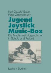 Jugend, Joystick, Musicbox: Eine empirische Studie zur Medienwelt von Jugendlichen in Schule und Freizeit