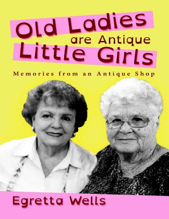 Old Ladies Are Antique Little Girls  Memories from an Antique Shop PDF