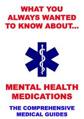 What You Always Wanted To Know About Mental Health Medications (The Comprehensive Medical Guides)
