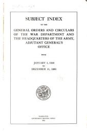 Subject Index to the General Orders and Circulars of the War Department and the Headquarters of the Army, Adjutant General's Office, from January 1, 1860 to December 31, 1880