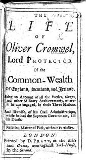 The Life of Oliver Cromwell, Lord Protector of the Common-Wealth of England, Scotland, and Ireland. Being an Account of All the Battles, Sieges, and Other Military Atchievements, Wherein He was Engaged, in These Three Nations. And Likewise, of His Civil Administrations, While He Had the Supream Government Till His Death, Etc. [With a Portrait.]