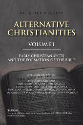 Alternative Christianities: Early Christian sects and the Formation of the Bible, Volume 1