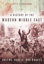 A History of the Modern Middle East: Rulers, Rebels, and Rogues