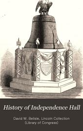 History of Independence Hall: From the Earliest Period to the Present Time : Embracing Biographies of the Immortal Signers of the Declaration of Independence, with Historical Sketches of the Sacred Relics Preserved in that Sanctuary of American Freedom