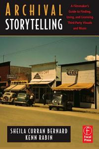 Archival Storytelling  A Filmmaker s Guide to Finding  Using  and Licensing Third Party Visuals and Music PDF