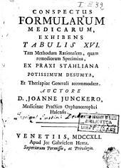Conspectus formularum medicarum, exhibens tabulis 16. tam methodum rationalem, quam remediorum specimina, ex praxi Stahliana potissimum desumta, et theriapiae generali accommodata. Auctore D. Joanne Junckero, ..