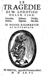 """""""Le"""" Tragedie Di M. Lodovico Dolce, Cioe, Giocasta, Didone, Thieste, Medea, Ifigenia, Hecuba"""