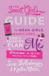 """The Smart Girl's Guide to Mean Girls, Manicures, and God's Amazing Plan for ME: """"Be Intentional"""" and 100 Other Practical Tips for Teens"""