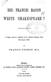 Did Francis Bacon Write Shakespeare?: A Paper Read at a Meeting of the Dulwich Eclectic Club, 24th April, 1885