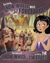 Seriously, Snow White Was SO Forgetful!: The Story of Snow White as Told by the Dwarves
