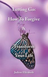 Letting Go: How To Forgive & Transform Your Life