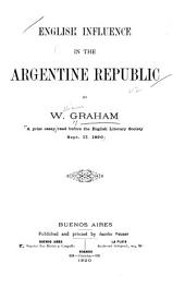 English Influence in the Argentine Republic: By W. Graham. A Prize Essay Read Before the English Literary Society Sept. 17, 1890