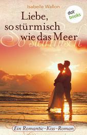 Liebe, so stürmisch wie das Meer: Ein Romantic-Kiss-Roman -
