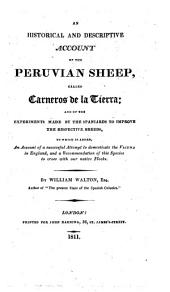 An Historical and Descriptive Account of the Peruvian Sheep, Called Carneros de la Tierra: And of the Experiments Made by the Spaniards to Improve the Respective Breeds, to which is Added, an Account of a Successful Attempt to Domesticate the Vicuña in England, and a Recommendation of this Species to Cross with Our Native Flocks