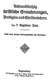 Achtundfünfzig christliche Ermahnungen, Predigten und Christenlehren: nebst e. kurzen Lebensgeschichte d. Verf