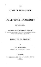 The State of the Science of Political Economy Investigated: Wherein is Shewn the Defective Character of the Arguments which Have Hitherto Been Advanced for Elucidating the Laws of the Formation of Wealth