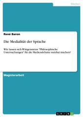 """Die Medialität der Sprache: Wie lassen sich Wittgensteins """"Philosophische Untersuchungen"""" für die Mediendebatte nutzbar machen?"""