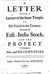 A Letter from a Lawyer of the Inner Temple to His Friend in the Country: Concerning the East-India Stock and the Project of Uniting the New and Old Companies
