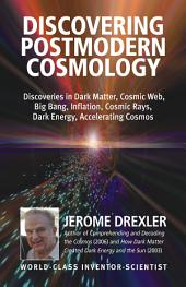 Discovering Postmodern Cosmology: Discoveries in Dark Matter, Cosmic Web, Big Bang, Inflation, Cosmic Rays, Dark Energy, Accelerating Cosmos