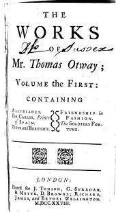 The Works of Mr. Thomas Otway: Alcibiades. Don Carlos. Titus and Berenice. Friendship in fashion. The soldiers fortune
