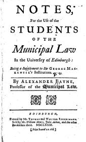 Notes, for the use of the students of the municipal law in the University of Edinburgh:: being a supplement to Sir George Mackenzie's Institutions