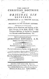 "The Great Christian Doctrine of Original Sin Defended: Evidences of Its Truth Produced, and Arguments to the Contrary Answered. Containing in Particular, a Reply to the Objections and Arguings of Dr. John Taylor, in His Book, Intitled, ""The Scripture Doctrine of Original Sin Proposed to Free and Candid Examination"""