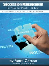 """Succession Management The """"How To"""" Puzzle—Solved!: A Practical Guide to Talent Management"""