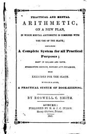 Practical and Mental Arithmetic, on a New Plan, in which Mental Arithmetic is Combined with the Use of the Slate: Containing a Complete System for All Practical Purposes; Being in Dollars and Cents