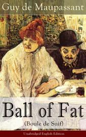 Ball of Fat (Boule de Suif) – Unabridged English Edition: From one of the greatest French writers, widely regarded as the 'Father of Short Story' writing, who had influenced Tolstoy, W. Somerset Maugham, O. Henry, Anton Chekhov and Henry James