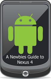 A Newbies Guide to the Nexus 4: Everything You Need to Know About the Nexus 4 and the Jelly Bean Operating System