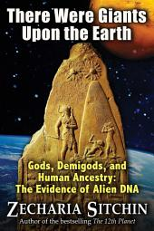 There Were Giants Upon the Earth: Gods, Demigods, and Human Ancestry: The Evidence of Alien DNA