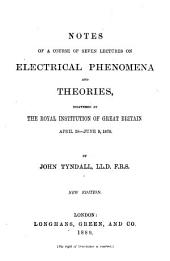 Notes of a Course of Seven Lectures on Electrical Phenomena and Theories: Delivered at the Royal Institution of Great Britain, April 28-June 9, 1870