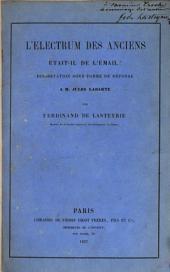 L'Electrum des Anciens était-il de l'émail?: Dissertation sous forme de réponse à M. Jules Labarte ...