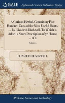 A Curious Herbal  Containing Five Hundred Cuts  of the Most Useful Plants      by Elizabeth Blackwell  to Which Is Added a Short Description of Ye Plants      of 2  Volume 2 PDF