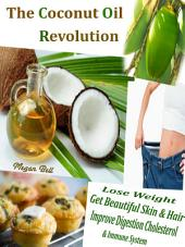 The Coconut Oil Revolution: Lose Weight Get Beautiful Skin & Hair Improve Digestion Cholesterol & Immune System