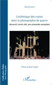 L'esthétique des ruines dans la photographie de guerre: Beyrouth, centre-ville, une commande exemplaire