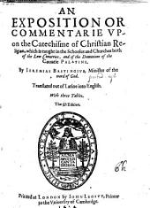 An Exposition Or Commentarie Vpon the Catechisme of Christian Religion, which is Taught in the Schooles and Churches Both of the Low Countires, and of the Dominions of the Countie Palatine. By Ieremias Bastinguis ... Translated Out of Latine Into English ... The Fifth Edition