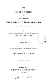 The Dispatches of Field Marshal the Duke of Wellington: During His Various Campaigns in India, Denmark, Portugal, Spain, the Low Countries, and France, from 1799 to 1818, Volume 1