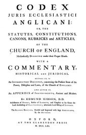 Codex juris ecclesiastici anglicani: or, The statutes, constitutions, canons, rubricks and articles, of the Church of England, methodically digested under their proper heads. With a commentary, historical and juridical. Before it, is an introductory discourse, concerning the present state of the power, discipline and laws, of the Church of England: and after it, an Appendix of instruments, ancient and modern, Volume 1