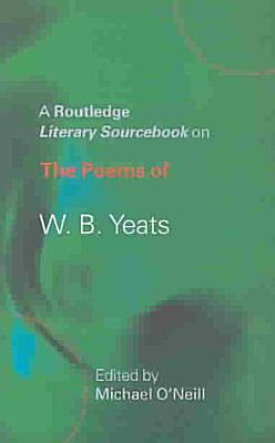 A Routledge Literary Sourcebook on the Poems of W B  Yeats