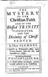 The Mystery of the Christian Faith and of the Blessed Trinity Vindicated, and the Divinity of Christ Proved. In Three Sermons, Etc