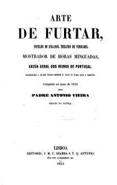 Arte de furtar: espelho de enganos, theatro de verdades, mostrador de horas minguadas, gazua geral dos reinos de Portugal. Offerecida a el-rei nosso senhor d. João IV para que a emende