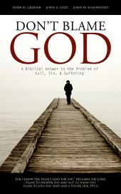 Don't Blame God: A Biblical Answer to the Problem of Evil, Sin and Suffering